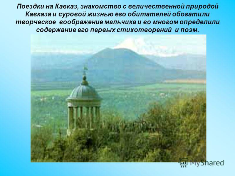 Поездки на Кавказ, знакомство с величественной природой Кавказа и суровой жизнью его обитателей обогатили творческое воображение мальчика и во многом определили содержание его первых стихотворений и поэм.