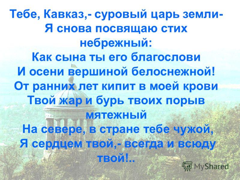 Тебе, Кавказ,- суровый царь земли- Я снова посвящаю стих небрежный: Как сына ты его благослови И осени вершиной белоснежной! От ранних лет кипит в моей крови Твой жар и бурь твоих порыв мятежный На севере, в стране тебе чужой, Я сердцем твой,- всегда