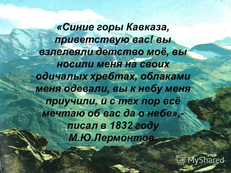«Синие горы Кавказа, приветствую вас! вы взлелеяли детство моё, вы носили меня на своих одичалых хребтах, облаками меня одевали, вы к небу меня приучили, и с тех пор всё мечтаю об вас да о небе»,- писал в 1832 году М.Ю.Лермонтов.