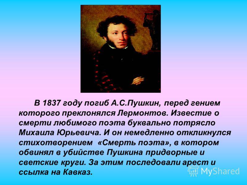 В 1837 году погиб А.С.Пушкин, перед гением которого преклонялся Лермонтов. Известие о смерти любимого поэта буквально потрясло Михаила Юрьевича. И он немедленно откликнулся стихотворением «Смерть поэта», в котором обвинял в убийстве Пушкина придворны