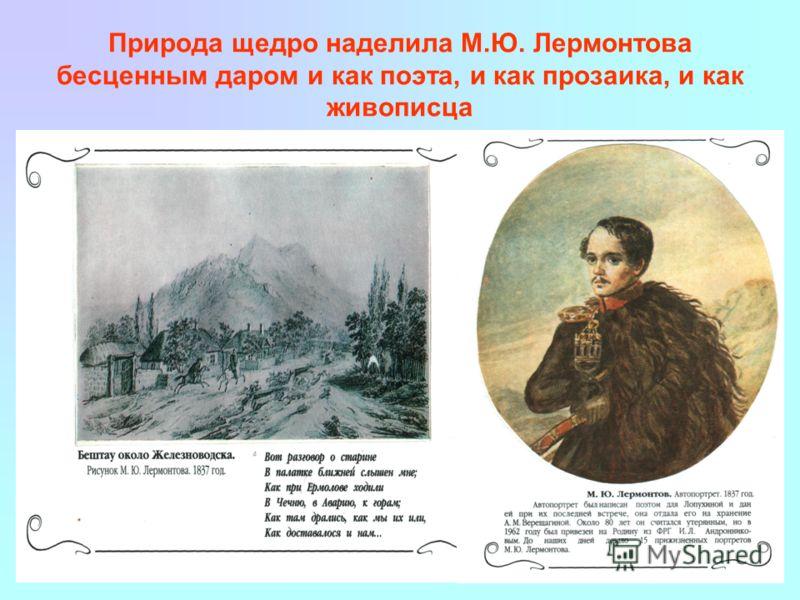 Природа щедро наделила М.Ю. Лермонтова бесценным даром и как поэта, и как прозаика, и как живописца