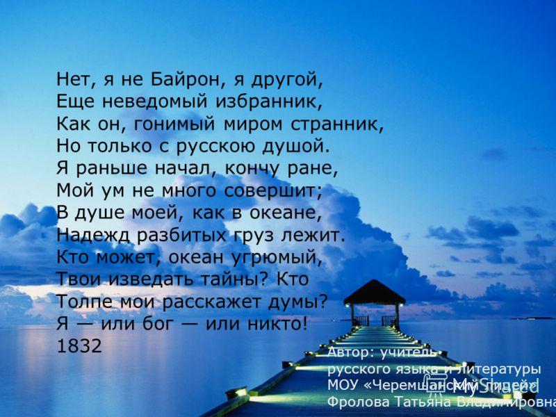 Нет, я не Байрон, я другой, Еще неведомый избранник, Как он, гонимый миром странник, Но только с русскою душой. Я раньше начал, кончу ране, Мой ум не много совершит; В душе моей, как в океане, Надежд разбитых груз лежит. Кто может, океан угрюмый, Тво