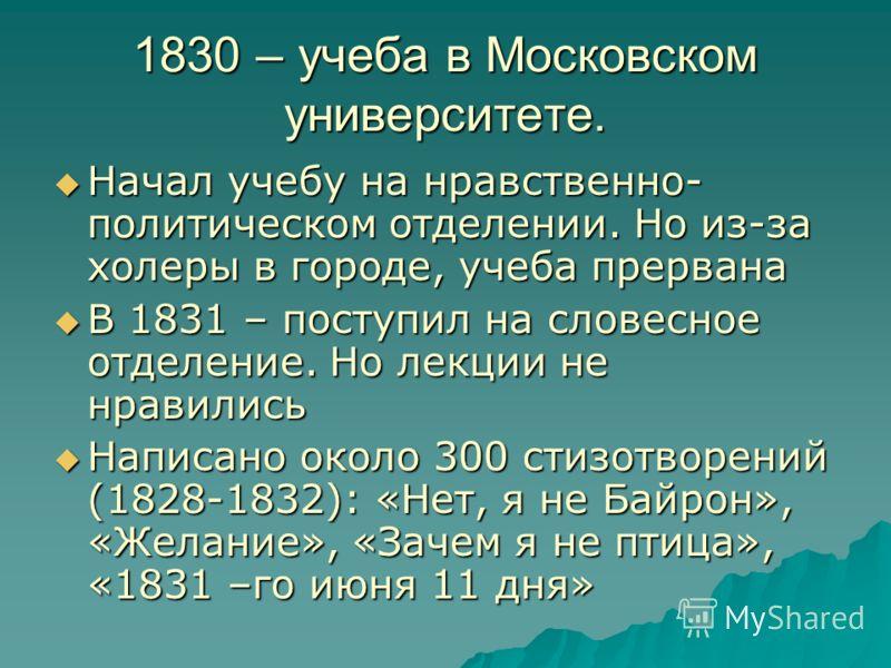 1830 – учеба в Московском университете. Начал учебу на нравственно- политическом отделении. Но из-за холеры в городе, учеба прервана Начал учебу на нравственно- политическом отделении. Но из-за холеры в городе, учеба прервана В 1831 – поступил на сло