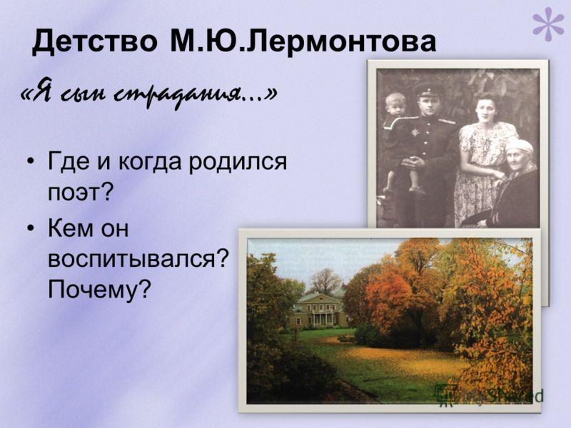 Детство М.Ю.Лермонтова Где и когда родился поэт? Кем он воспитывался? Почему? «Я сын страдания…»