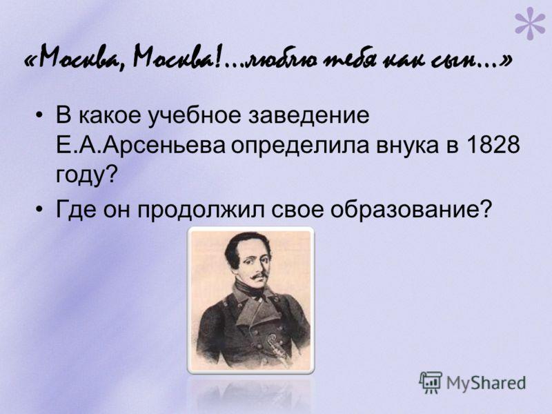 «Москва, Москва!...люблю тебя как сын…» В какое учебное заведение Е.А.Арсеньева определила внука в 1828 году? Где он продолжил свое образование?