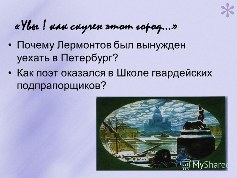 «Увы ! как скучен этот город…» Почему Лермонтов был вынужден уехать в Петербург? Как поэт оказался в Школе гвардейских подпрапорщиков?