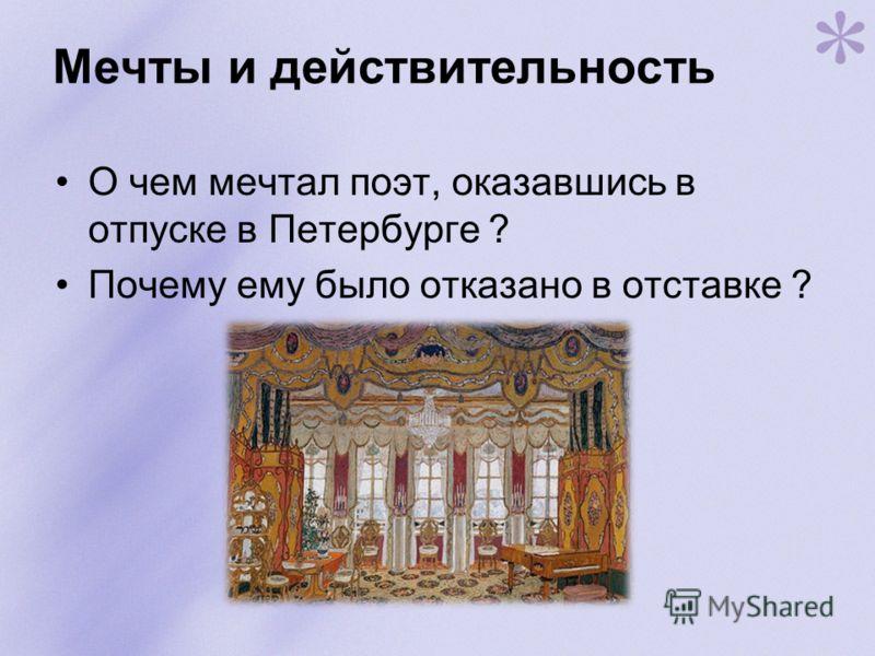 Мечты и действительность О чем мечтал поэт, оказавшись в отпуске в Петербурге ? Почему ему было отказано в отставке ?