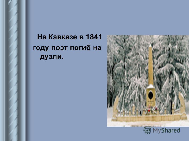 На Кавказе в 1841 году поэт погиб на дуэли.
