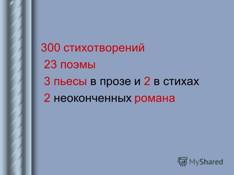 300 стихотворений 23 поэмы 3 пьесы в прозе и 2 в стихах 2 неоконченных романа
