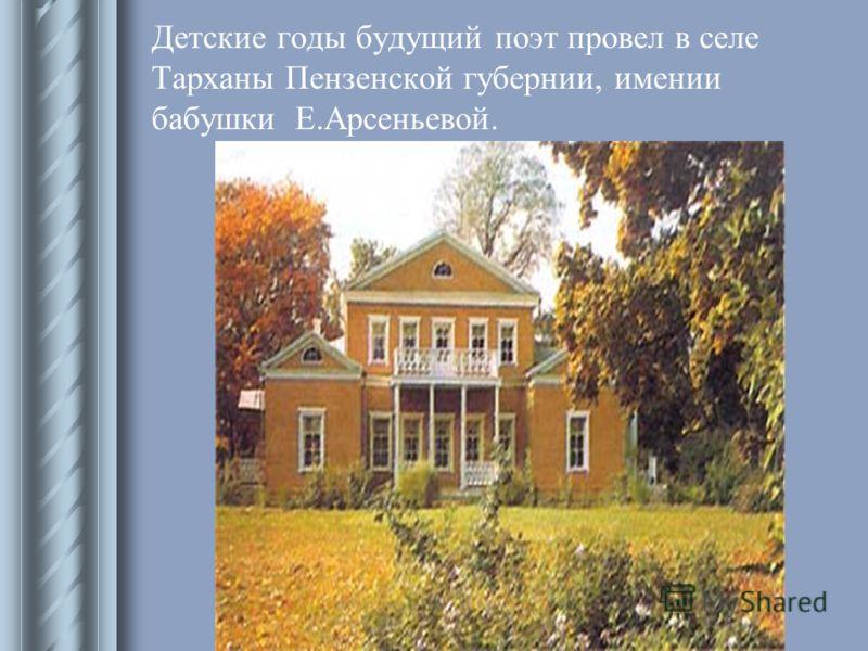 Детские годы будущий поэт провел в селе Тарханы Пензенской губернии, имении бабушки Е.Арсеньевой.