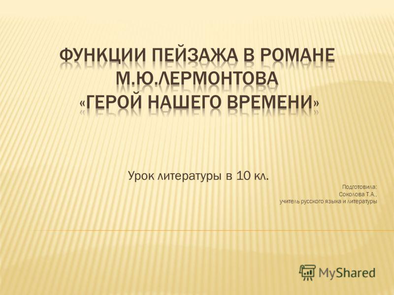 Урок литературы в 10 кл. Подготовила: Соколова Т.А., учитель русского языка и литературы
