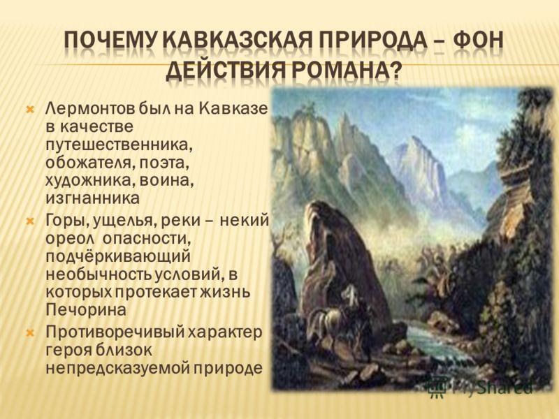 Лермонтов был на Кавказе в качестве путешественника, обожателя, поэта, художника, воина, изгнанника Горы, ущелья, реки – некий ореол опасности, подчёркивающий необычность условий, в которых протекает жизнь Печорина Противоречивый характер героя близо