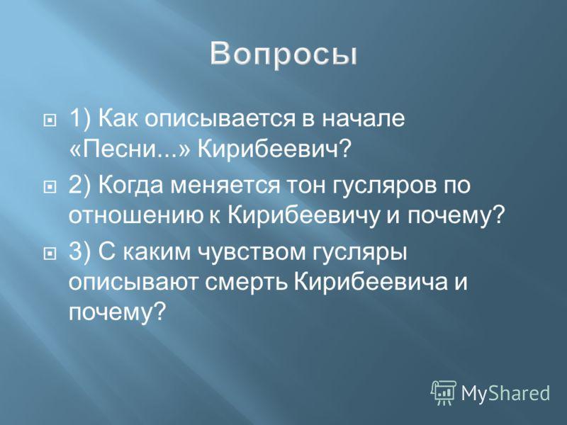 1) Как описывается в начале «Песни...» Кирибеевич? 2) Когда меняется тон гусляров по отношению к Кирибеевичу и почему? 3) С каким чувством гусляры описывают смерть Кирибеевича и почему?