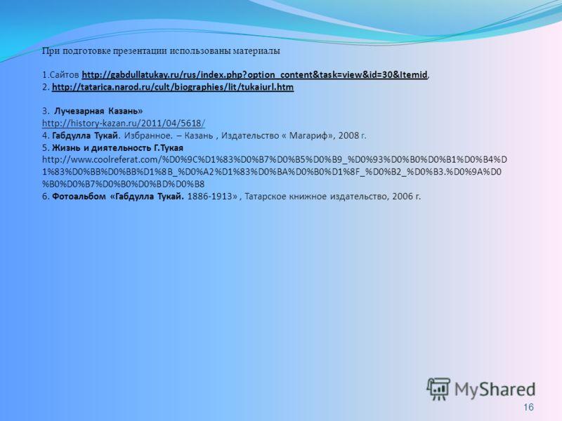 При подготовке презентации использованы материалы 1. Сайтов http://gabdullatukay.ru/rus/index.php?option_content&task=view&id=30&Itemid, 2. http://tatarica.narod.ru/cult/biographies/lit/tukaiurl.htm 3. Лучезарная Казань» http://history-kazan.ru/2011/