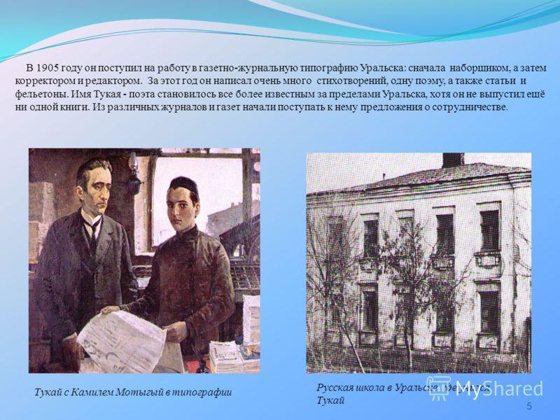 В 1905 году он поступил на работу в газетно-журнальную типографию Уральска: сначала наборщиком, а затем корректором и редактором. За этот год он написал очень много стихотворений, одну поэму, а также статьи и фельетоны. Имя Тукая - поэта становилось