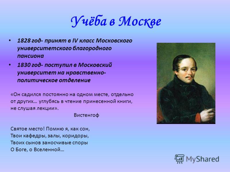 Учёба в Москве 1828 год- принят в IV класс Московского университетского благородного пансиона 1830 год- поступил в Московский университет на нравственно- политическое отделение «Он садился постоянно на одном месте, отдельно от других… углубясь в чтен