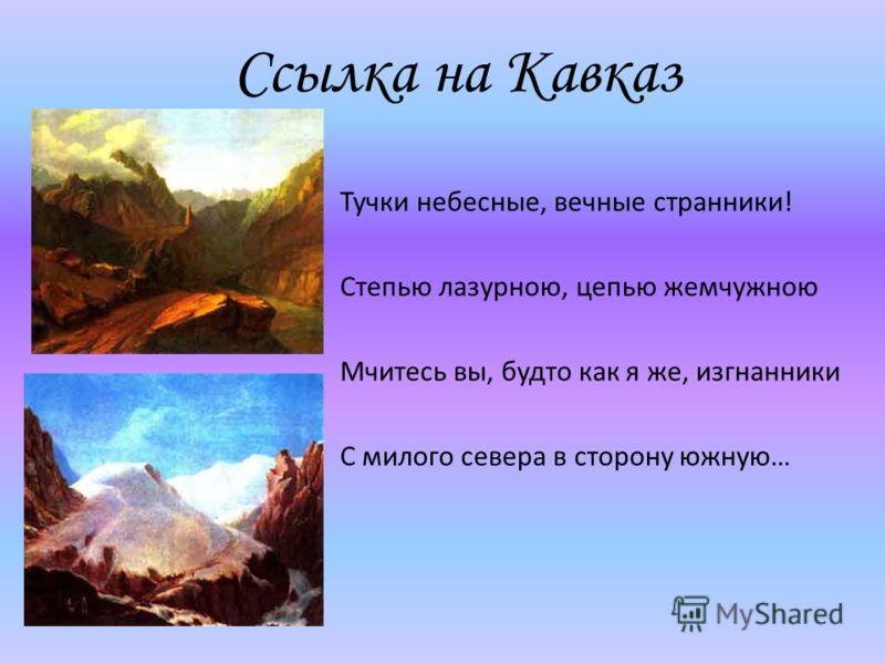 Ссылка на Кавказ Тучки небесные, вечные странники! Степью лазурною, цепью жемчужною Мчитесь вы, будто как я же, изгнанники С милого севера в сторону южную…