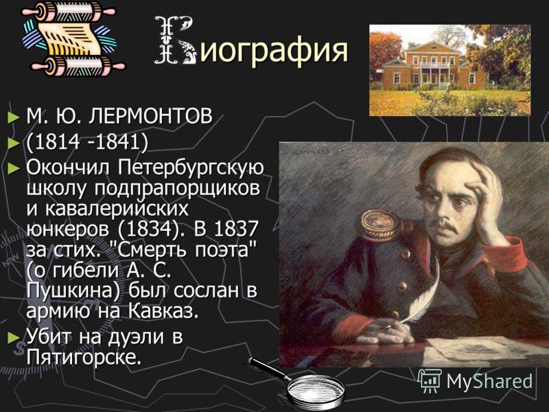 иография М. Ю. ЛЕPMOHTOB М. Ю. ЛЕPMOHTOB (1814 -1841) (1814 -1841) Окончил Петербургскую школу подпрапорщиков и кавалерийских юнкеров (1834). В 1837 за стих.