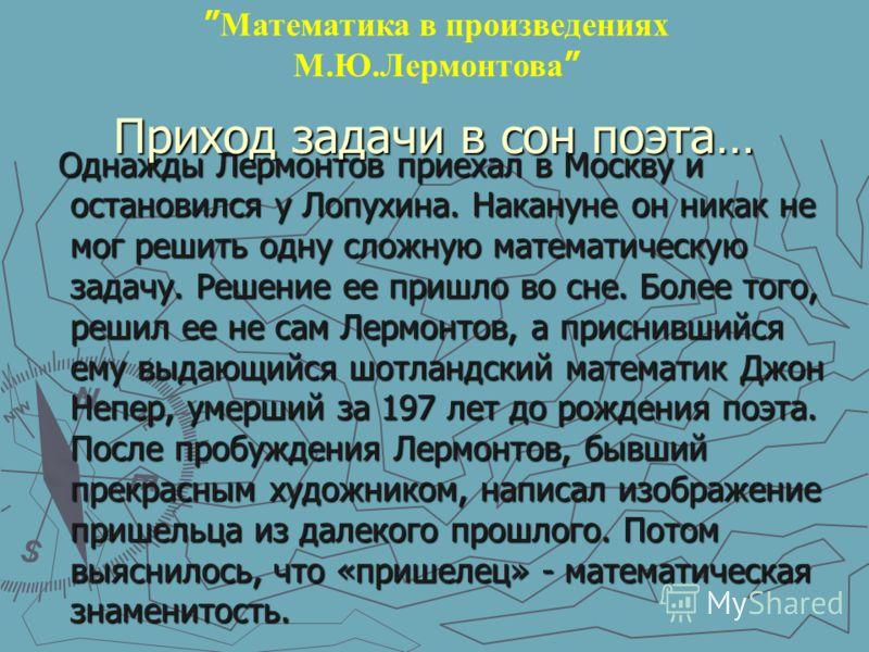 Однажды Лермонтов приехал в Москву и остановился у Лопухина. Накануне он никак не мог решить одну сложную математическую задачу. Решение ее пришло во сне. Более того, решил ее не сам Лермонтов, а приснившийся ему выдающийся шотландский математик Джон