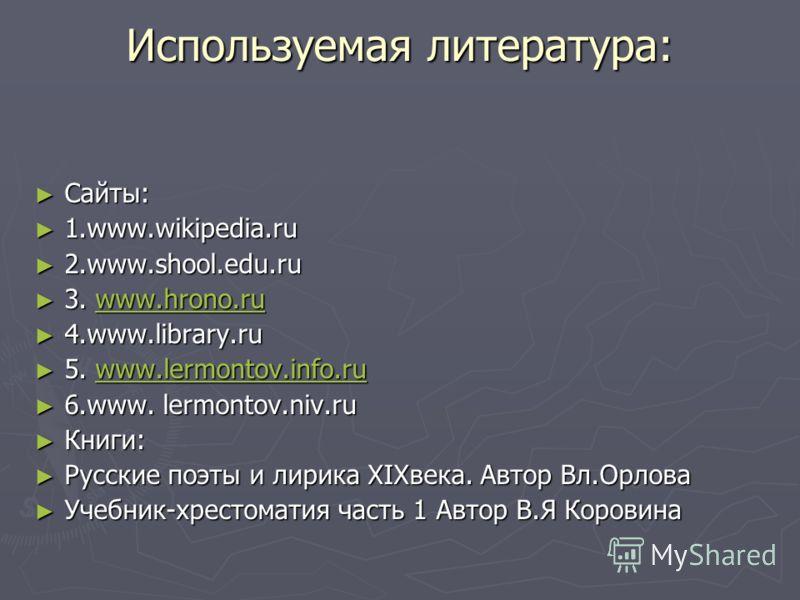 Используемая литература: Сайты: Сайты: 1.www.wikipedia.ru 1.www.wikipedia.ru 2.www.shool.edu.ru 2.www.shool.edu.ru 3. www.hrono.ru 3. www.hrono.ruwww.hrono.ru 4.www.library.ru 4.www.library.ru 5. www.lermontov.info.ru 5. www.lermontov.info.ruwww.lerm