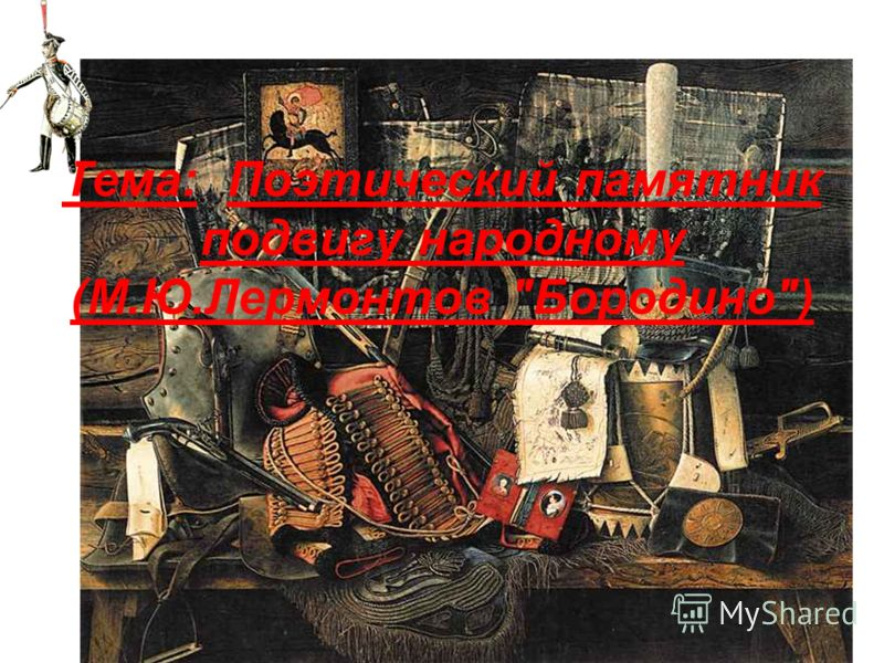 Тема: Поэтический памятник подвигу народному (М.Ю.Лермонтов Бородино)