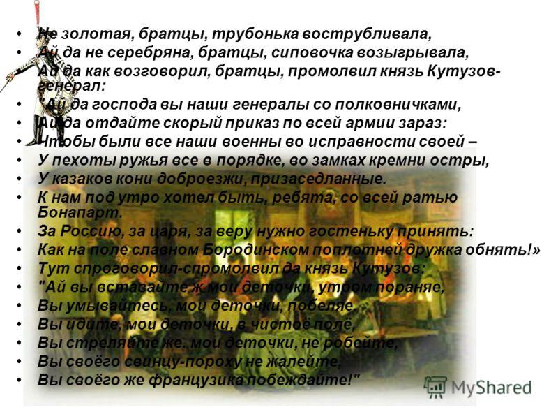 Не золотая, братцы, трубонька вострубливала, Ай да не серебряна, братцы, сиповочка возыгрывала, Ай да как возговорил, братцы, промолвил князь Кутузов- генерал:
