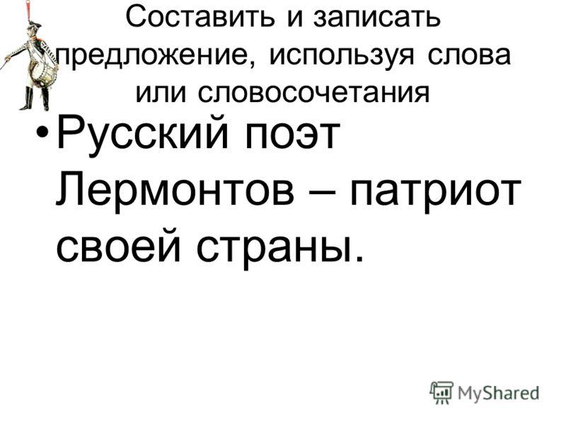 Составить и записать предложение, используя слова или словосочетания Русский поэт Лермонтов – патриот своей страны.
