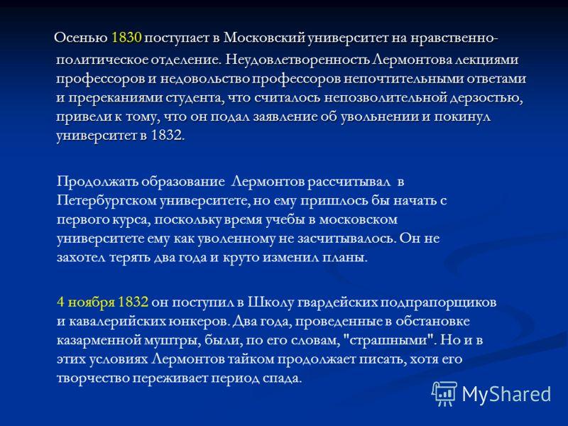 Осенью 1830 поступает в Московский университет на нравственно- политическое отделение. Неудовлетворенность Лермонтова лекциями профессоров и недовольство профессоров непочтительными ответами и пререканиями студента, что считалось непозволительной дер