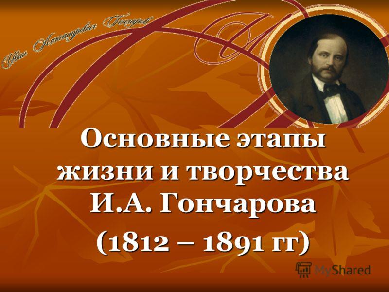 Основные этапы жизни и творчества И.А. Гончарова (1812 – 1891 гг)