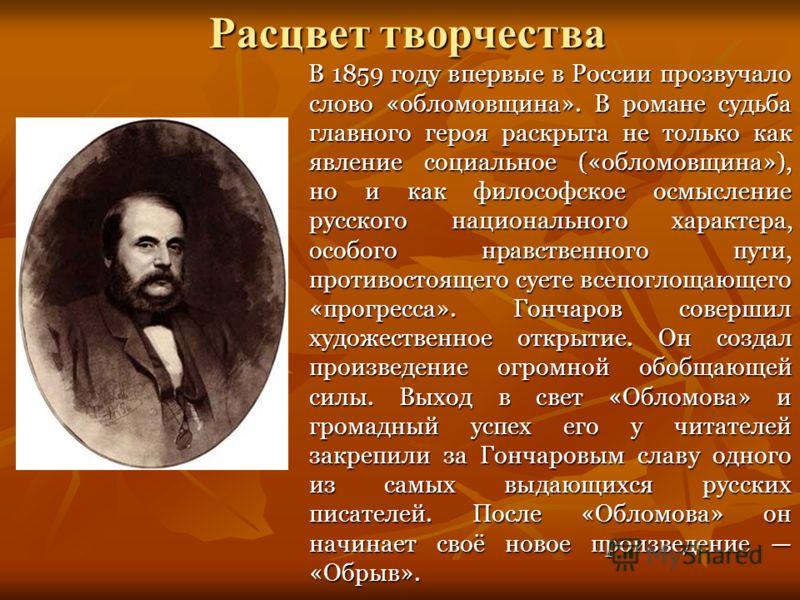 Расцвет творчества В 1859 году впервые в России прозвучало слово «обломовщина». В романе судьба главного героя раскрыта не только как явление социальное («обломовщина»), но и как философское осмысление русского национального характера, особого нравст