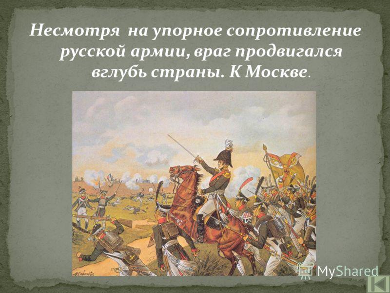 Несмотря на упорное сопротивление русской армии, враг продвигался вглубь страны. К Москве.