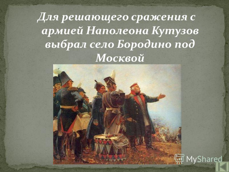 Для решающего сражения с армией Наполеона Кутузов выбрал село Бородино под Москвой