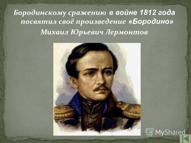 Бородинскому сражению в войне 1812 года посвятил своё произведение «Бородино» Михаил Юрьевич Лермонтов