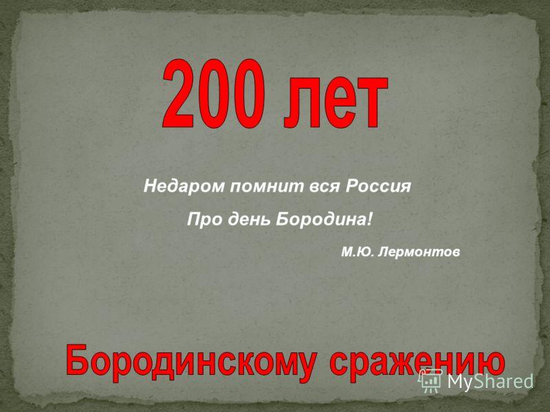 Недаром помнит вся Россия Про день Бородина! М.Ю. Лермонтов
