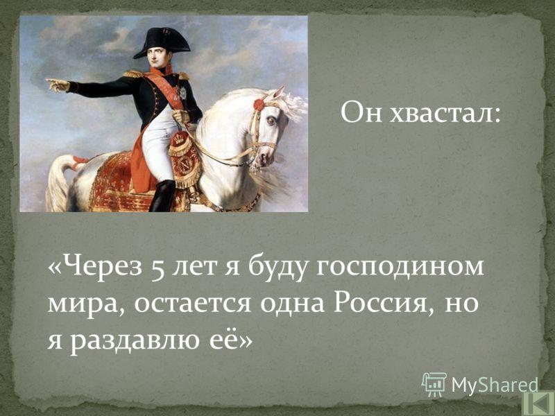 Он хвастал: «Через 5 лет я буду господином мира, остается одна Россия, но я раздавлю её»