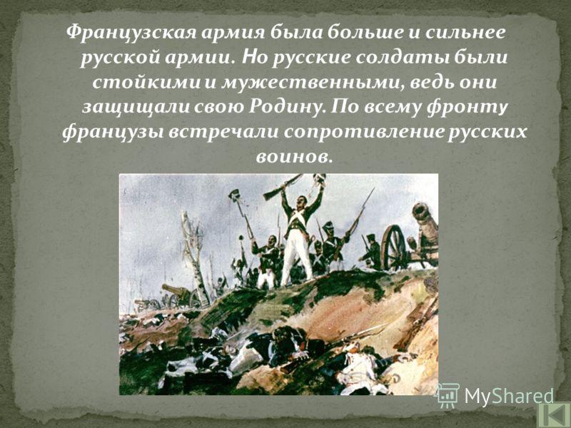 Французская армия была больше и сильнее русской армии. Н о русские солдаты были стойкими и мужественными, ведь они защищали свою Родину. По всему фронт у французы встречали сопротивление русских воинов.
