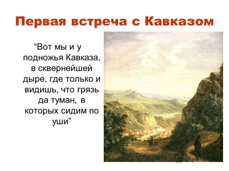 Первая встреча с Кавказом Вот мы и у подножья Кавказа, в сквернейшей дыре, где только и видишь, что грязь да туман, в которых сидим по уши