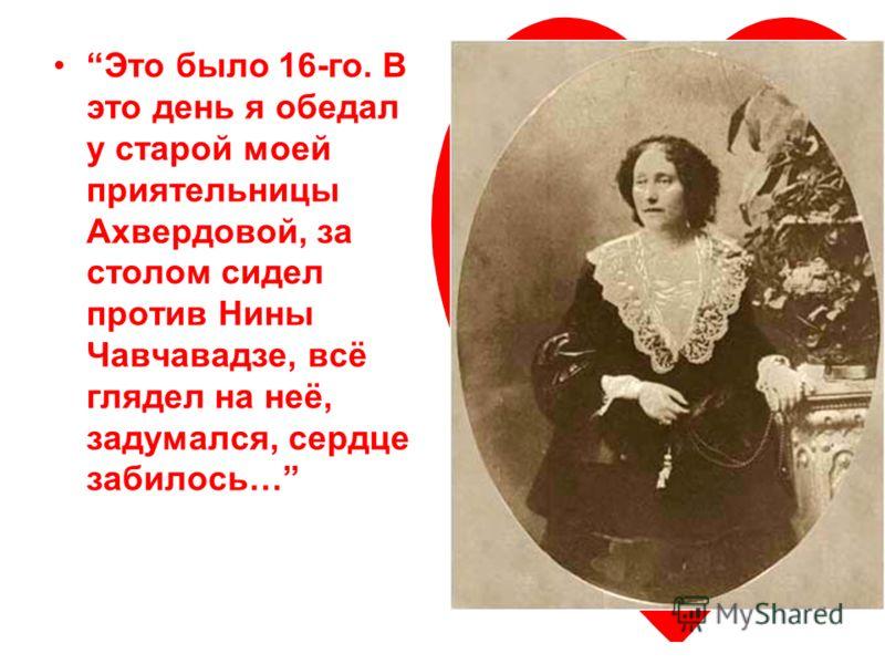 Это было 16-го. В это день я обедал у старой моей приятельницы Ахвердовой, за столом сидел против Нины Чавчавадзе, всё глядел на неё, задумался, сердце забилось…