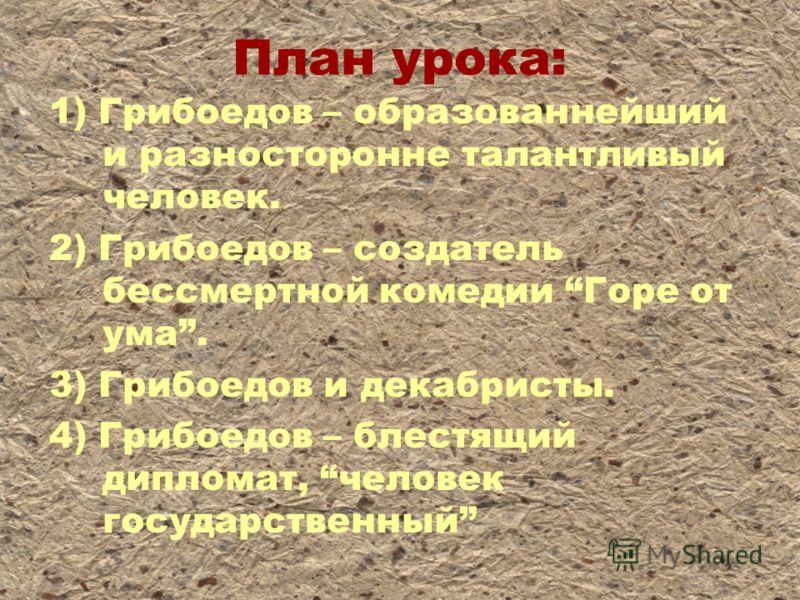 План урока: 1) Грибоедов – образованнейший и разносторонне талантливый человек. 2) Грибоедов – создатель бессмертной комедии Горе от ума. 3) Грибоедов и декабристы. 4) Грибоедов – блестящий дипломат, человек государственный