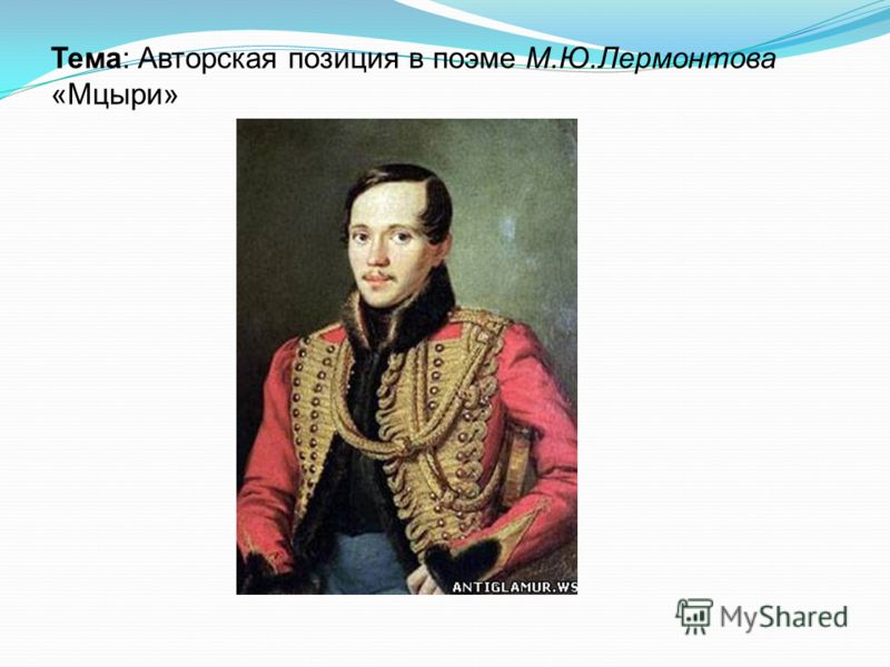 Тема: Авторская позиция в поэме М.Ю.Лермонтова «Мцыри»