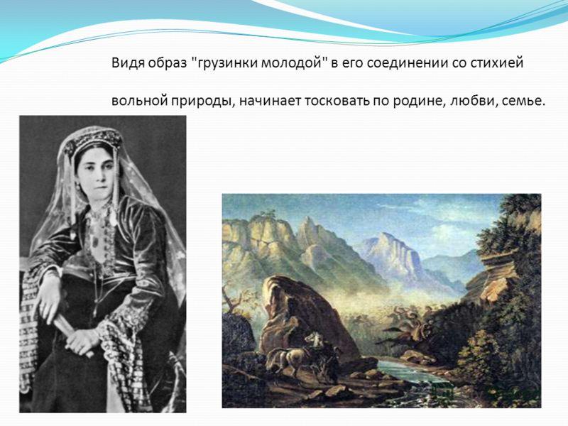 Видя образ грузинки молодой в его соединении со стихией вольной природы, начинает тосковать по родине, любви, семье.