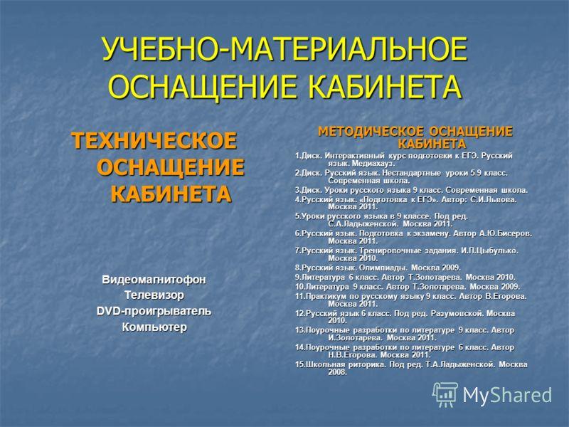 УЧЕБНО-МАТЕРИАЛЬНОЕ ОСНАЩЕНИЕ КАБИНЕТА ТЕХНИЧЕСКОЕ ОСНАЩЕНИЕ КАБИНЕТА ВидеомагнитофонТелевизор DVD-проигрыватель Компьютер МЕТОДИЧЕСКОЕ ОСНАЩЕНИЕ КАБИНЕТА 1.Диск. Интерактивный курс подготовки к ЕГЭ. Русский язык. Медиахауз. 2.Диск. Русский язык. Нес