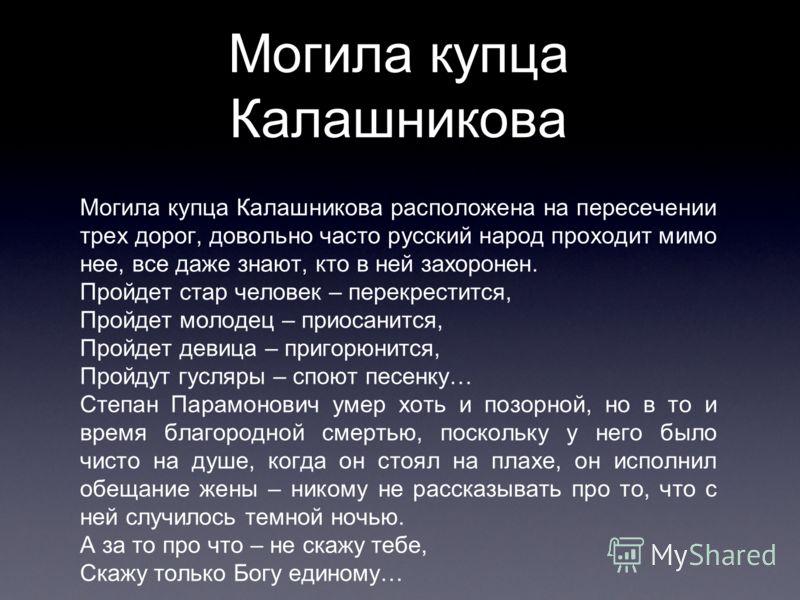 Могила купца Калашникова Могила купца Калашникова расположена на пересечении трех дорог, довольно часто русский народ проходит мимо нее, все даже знают, кто в ней захоронен. Пройдет стар человек – перекрестится, Пройдет молодец – приосанится, Пройдет