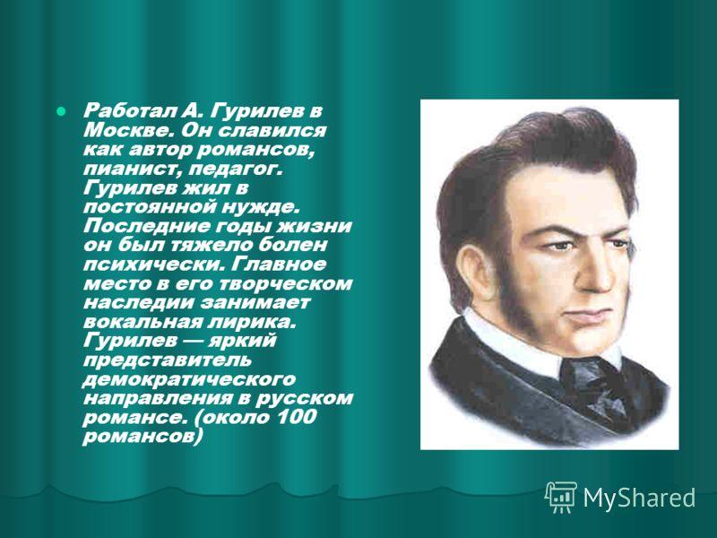 Работал А. Гурилев в Москве. Он славился как автор романсов, пианист, педагог. Гурилев жил в постоянной нужде. Последние годы жизни он был тяжело болен психически. Главное место в его творческом наследии занимает вокальная лирика. Гурилев яркий предс
