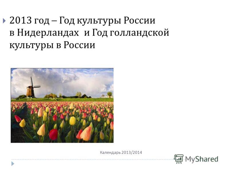 Календарь 2013/2014 2013 год – Год культуры России в Нидерландах и Год голландской культуры в России