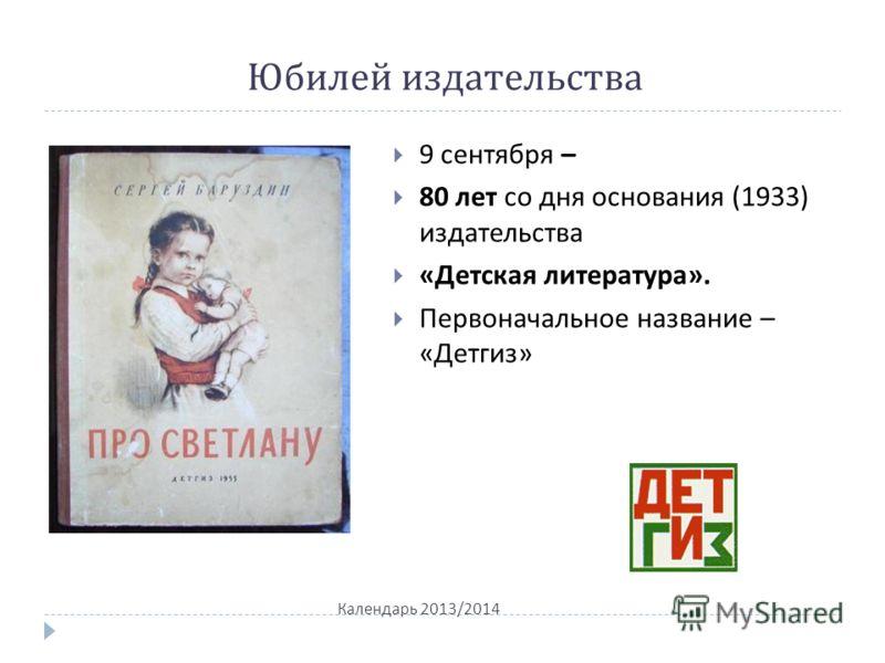 Юбилей издательства Календарь 2013/2014 9 сентября – 80 лет со дня основания (1933) издательства « Детская литература ». Первоначальное название – « Детгиз »