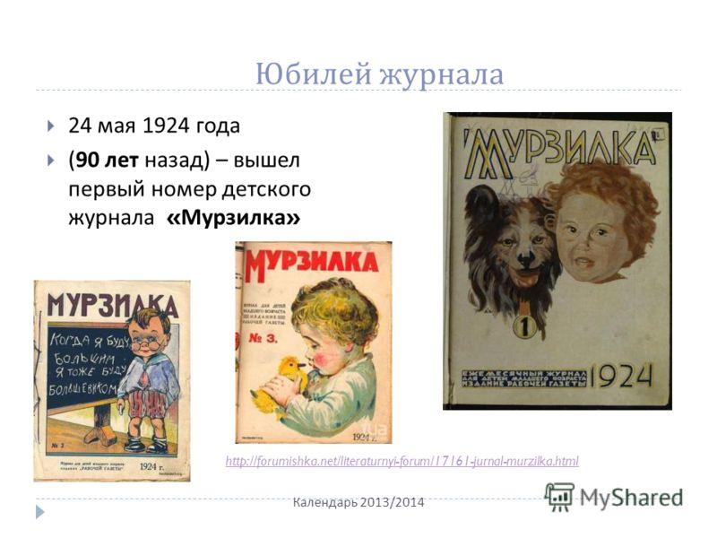 Юбилей журнала 24 мая 1924 года (90 лет назад ) – вышел первый номер детского журнала « Мурзилка » Календарь 2013/2014 http://forumishka.net/literaturnyi-forum/17161-jurnal-murzilka.html