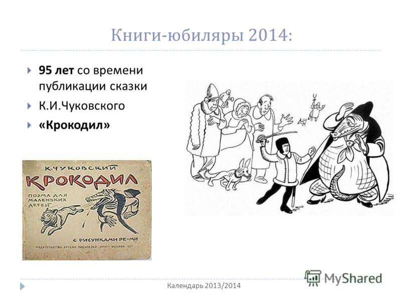 Книги - юбиляры 2014: 95 лет со времени публикации сказки К. И. Чуковского « Крокодил » Календарь 2013/2014