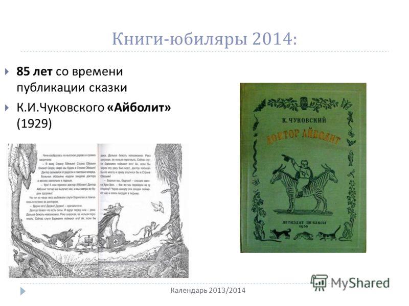 Книги - юбиляры 2014: Календарь 2013/2014 85 лет со времени публикации сказки К. И. Чуковского « Айболит » (1929)