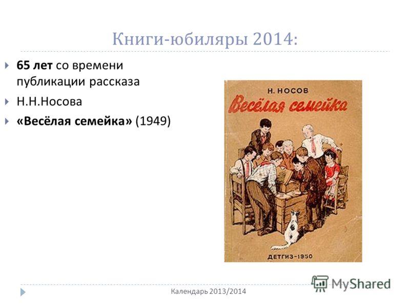Книги - юбиляры 2014: Календарь 2013/2014 65 лет со времени публикации рассказа Н. Н. Носова « Весёлая семейка » (1949)